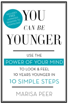 You Can Be Younger : Use the Power of Your Mind to Look and Feel 10 Years Younger in 10 Simple Steps, Paperback Book