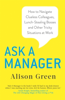 Ask a Manager : How to Navigate Clueless Colleagues, Lunch-Stealing Bosses and Other Tricky Situations at Work, Paperback / softback Book