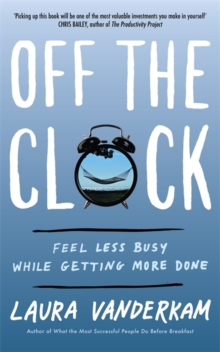 Off the Clock : Feel Less Busy While Getting More Done, Paperback Book