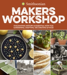 Smithsonian Makers Workshop: Fascinating History & Essential How-Tos: Gardening, Crafting, Decorating & Food, Paperback / softback Book