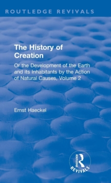 The History of Creation : Or the Development of the Earth and its Inhabitants by the Action of Natural Causes, Volume 2, Hardback Book