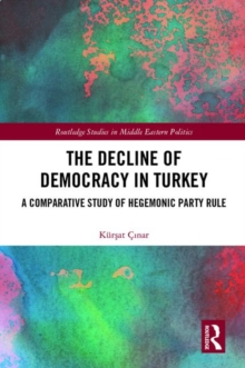 The Decline of Democracy in Turkey : A Comparative Study of Hegemonic Party Rule, Hardback Book