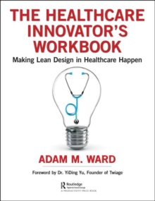 The Healthcare Innovator's Workbook : Making Lean Design in Healthcare Happen