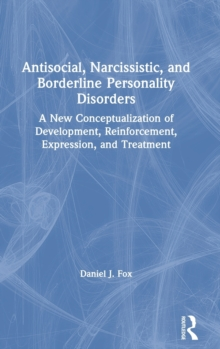 Antisocial, Narcissistic, and Borderline Personality Disorders : A New Conceptualization of Development, Reinforcement, Expression, and Treatment