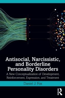 Antisocial, Narcissistic, and Borderline Personality Disorders : A New Conceptualization of Development, Reinforcement, Expression, and Treatment, Paperback / softback Book