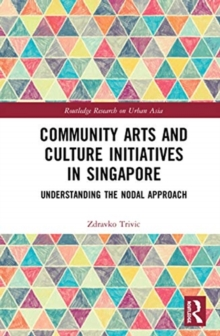 Community Arts and Culture Initiatives in Singapore : Understanding the Nodal Approach, Hardback Book