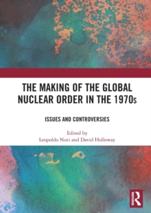 The Making of the Global Nuclear Order in the 1970s : Issues and Controversies, Hardback Book