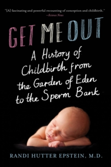 Get Me Out : A History of Childbirth from the Garden of Eden to the Sperm Bank, Paperback / softback Book
