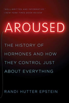 Aroused : The History of Hormones and How They Control Just About Everything, Paperback / softback Book