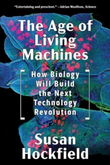 The Age of Living Machines : How Biology Will Build the Next Technology Revolution, Paperback / softback Book