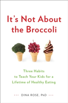 It's Not About the Broccoli : Three Habits to Teach Your Kids for a Lifetime of Healthy Eating, Paperback Book