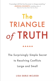 Trinagle of Truth : The Surprisingly Simple Secret to Resolving Conflicts Large and Small, Paperback / softback Book