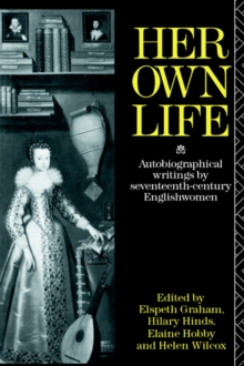 Her Own Life : Autobiographical Writings by Seventeenth Century Englishwomen, Paperback Book