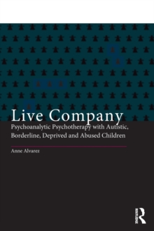 Live Company : Psychoanalytic Psychotherapy with Autistic, Borderline, Deprived and Abused Children, Paperback Book
