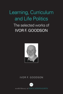 Learning, Curriculum and Life Politics : The Selected Works of Ivor F. Goodson, Paperback / softback Book