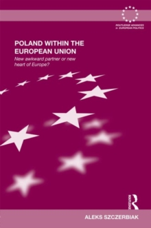 Poland Within the European Union : New Awkward Partner or New Heart of Europe?, Hardback Book