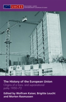 The History of the European Union : Origins of a Trans- and Supranational Polity 1950-72, Hardback Book