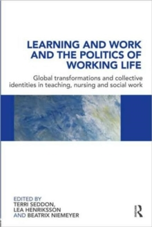 Learning and Work and the Politics of Working Life : Global Transformations and Collective Identities in Teaching, Nursing and Social Work, Paperback / softback Book