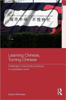 Learning Chinese, Turning Chinese : Challenges to Becoming Sinophone in a Globalised World, Paperback / softback Book