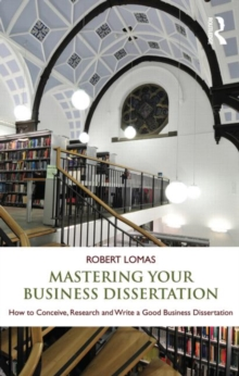 Mastering Your Business Dissertation : How to Conceive, Research and Write a Good Business Dissertation, Paperback / softback Book