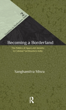 Becoming a Borderland : The Politics of Space and Identity in Colonial Northeastern India, Hardback Book