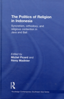 The Politics of Religion in Indonesia : Syncretism, Orthodoxy, and Religious Contention in Java and Bali, Hardback Book