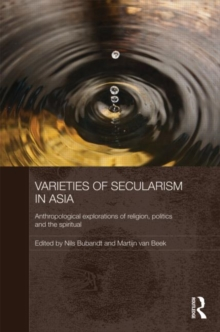 Varieties of Secularism in Asia : Anthropological Explorations of Religion, Politics and the Spiritual, Hardback Book