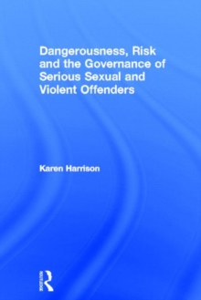 Dangerousness, Risk and the Governance of Serious Sexual and Violent Offenders, Hardback Book