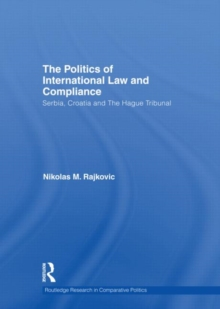 The Politics of International Law and Compliance : Serbia, Croatia and The Hague Tribunal, Hardback Book