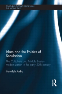 Islam and the Politics of Secularism : The Caliphate and Middle Eastern Modernization in the Early 20th Century, Hardback Book