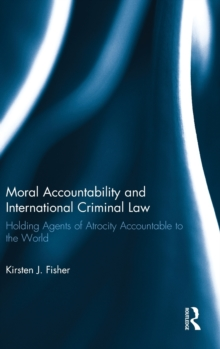 Moral Accountability and International Criminal Law : Holding Agents of Atrocity Accountable to the World, Hardback Book