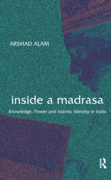 Inside a Madrasa : Knowledge, Power and Islamic Identity in India, Hardback Book