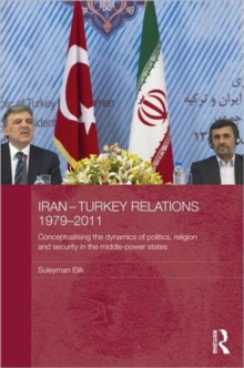 Iran-Turkey Relations, 1979-2011 : Conceptualising the Dynamics of Politics, Religion and Security in Middle-Power States, Hardback Book