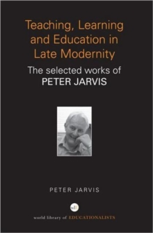 Teaching, Learning and Education in Late Modernity : The Selected Works of Peter Jarvis, Paperback / softback Book