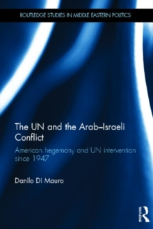 The UN and the Arab-Israeli Conflict : American Hegemony and UN Intervention since 1947, Hardback Book