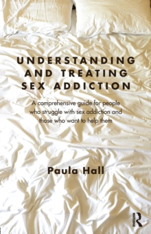 Understanding and Treating Sex Addiction : A comprehensive guide for people who struggle with sex addiction and those who want to help them, Paperback Book