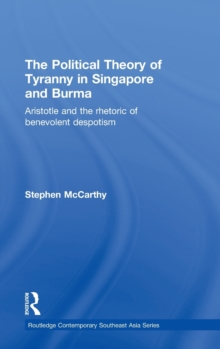 The Political Theory of Tyranny in Singapore and Burma : Aristotle and the Rhetoric of Benevolent Despotism, Hardback Book
