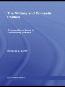 The Military and Domestic Politics : A Concordance Theory of Civil-Military Relations, Hardback Book