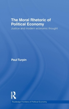 The Moral Rhetoric of Political Economy : Justice and Modern Economic Thought, Hardback Book