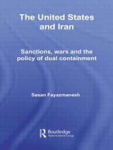 The United States and Iran : Sanctions, Wars and the Policy of Dual Containment, Hardback Book
