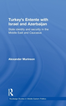 Turkey's Entente with Israel and Azerbaijan : State Identity and Security in the Middle East and Caucasus, Hardback Book
