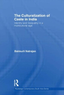 The Culturalization of Caste in India : Identity and Inequality in a Multicultural Age, Hardback Book