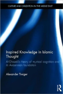 Inspired Knowledge in Islamic Thought : Al-Ghazali's Theory of Mystical Cognition and Its Avicennian Foundation, Hardback Book