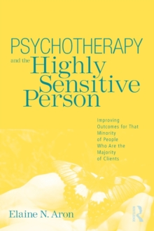 Psychotherapy and the Highly Sensitive Person : Improving Outcomes for That Minority of People Who Are the Majority of Clients, Paperback Book