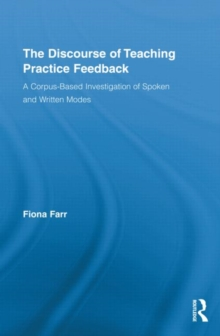 The Discourse of Teaching Practice Feedback : A Corpus-Based Investigation of Spoken and Written Modes, Hardback Book