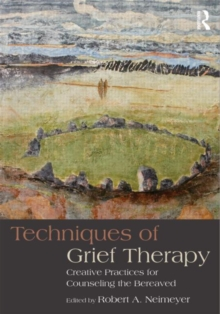 Techniques of Grief Therapy : Creative Practices for Counseling the Bereaved, Paperback Book