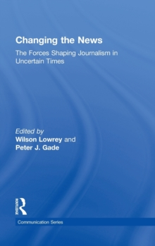 Changing the News : The Forces Shaping Journalism in Uncertain Times, Hardback Book