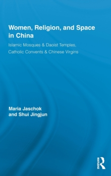 Women, Religion, and Space in China : Islamic Mosques & Daoist Temples, Catholic Convents & Chinese Virgins, Hardback Book