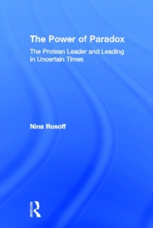 The Power of Paradox : The Protean Leader and Leading in Uncertain Times, Hardback Book