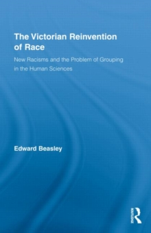 The Victorian Reinvention of Race : New Racisms and the Problem of Grouping in the Human Sciences, Hardback Book